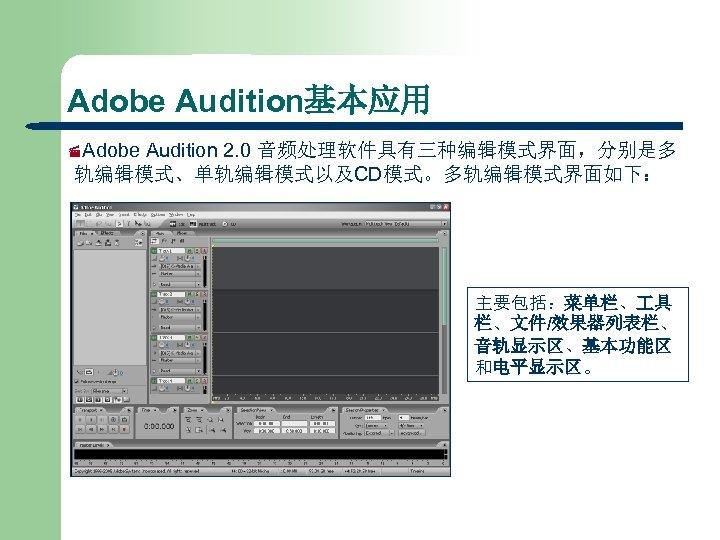 Adobe Audition基本应用 ·Adobe Audition 2. 0 音频处理软件具有三种编辑模式界面,分别是多 轨编辑模式、单轨编辑模式以及CD模式。多轨编辑模式界面如下: 主要包括:菜单栏、 具 栏、文件/效果器列表栏、 音轨显示区、基本功能区 和电平显示区。