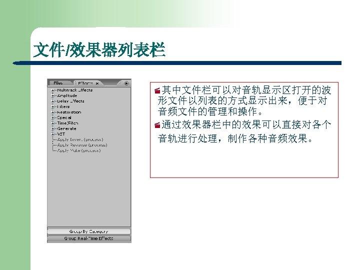 文件/效果器列表栏 ·其中文件栏可以对音轨显示区打开的波 形文件以列表的方式显示出来,便于对 音频文件的管理和操作。 ·通过效果器栏中的效果可以直接对各个 音轨进行处理,制作各种音频效果。