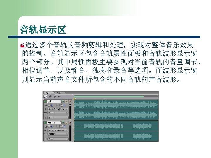 音轨显示区 ·通过多个音轨的音频剪辑和处理,实现对整体音乐效果 的控制。音轨显示区包含音轨属性面板和音轨波形显示窗 两个部分。其中属性面板主要实现对当前音轨的音量调节、 相位调节、以及静音、独奏和录音等选项。而波形显示窗 则显示当前声音文件所包含的不同音轨的声音波形。