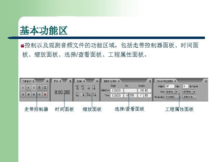 基本功能区 ·控制以及观测音频文件的功能区域,包括走带控制器面板、时间面 板、缩放面板、选择/查看面板、 程属性面板。 走带控制器 时间面板 缩放面板 选择/查看面板 程属性面板