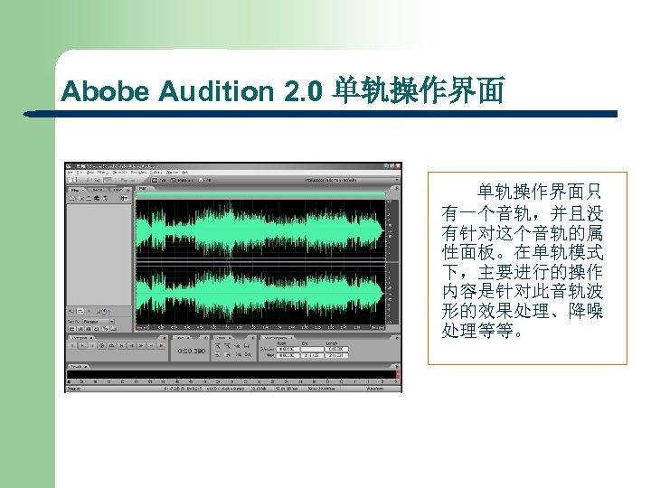 Abobe Audition 2. 0 单轨操作界面只 有一个音轨,并且没 有针对这个音轨的属 性面板。在单轨模式 下,主要进行的操作 内容是针对此音轨波 形的效果处理、降噪 处理等等。