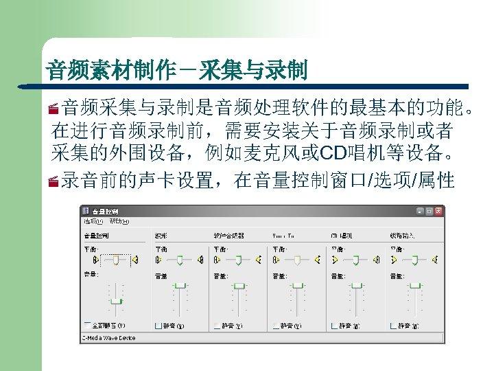 音频素材制作-采集与录制 ·音频采集与录制是音频处理软件的最基本的功能。 在进行音频录制前,需要安装关于音频录制或者 采集的外围设备,例如麦克风或CD唱机等设备。 ·录音前的声卡设置,在音量控制窗口/选项/属性