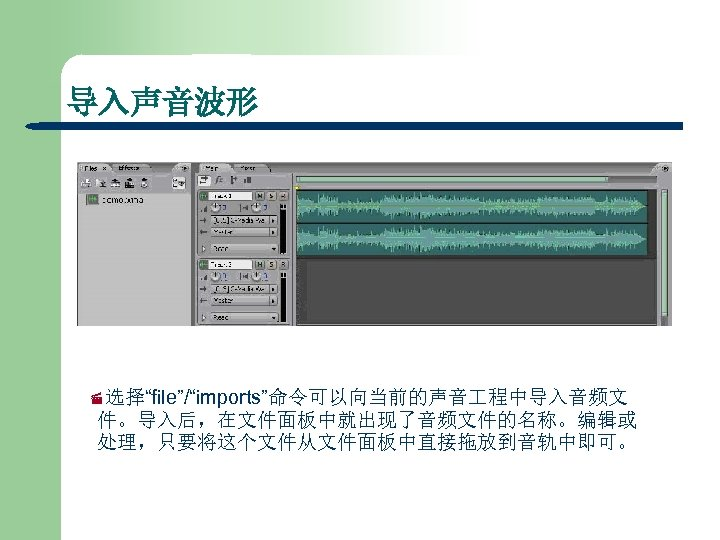 """导入声音波形 ·选择""""file""""/""""imports""""命令可以向当前的声音 程中导入音频文 件。导入后,在文件面板中就出现了音频文件的名称。编辑或 处理,只要将这个文件从文件面板中直接拖放到音轨中即可。"""