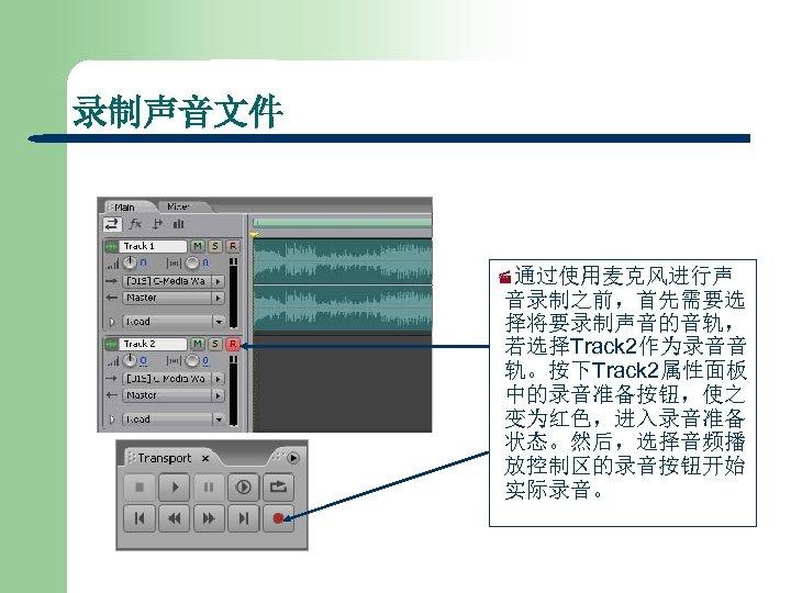 录制声音文件 ·通过使用麦克风进行声 音录制之前,首先需要选 择将要录制声音的音轨, 若选择Track 2作为录音音 轨。按下Track 2属性面板 中的录音准备按钮,使之 变为红色,进入录音准备 状态。然后,选择音频播 放控制区的录音按钮开始 实际录音。
