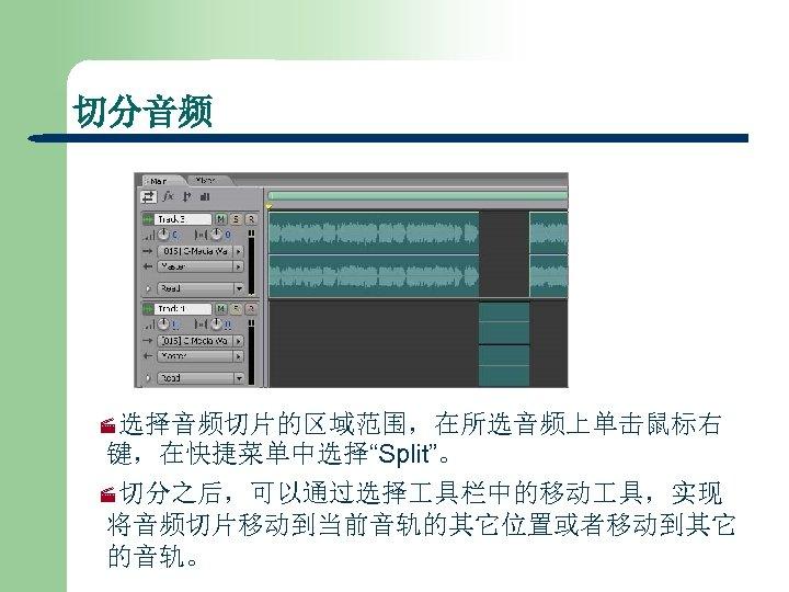 """切分音频 ·选择音频切片的区域范围,在所选音频上单击鼠标右 键,在快捷菜单中选择""""Split""""。 ·切分之后,可以通过选择 具栏中的移动 具,实现 将音频切片移动到当前音轨的其它位置或者移动到其它 的音轨。"""