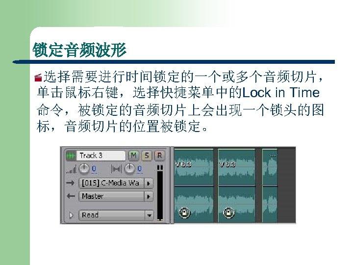 锁定音频波形 ·选择需要进行时间锁定的一个或多个音频切片, 单击鼠标右键,选择快捷菜单中的Lock in Time 命令,被锁定的音频切片上会出现一个锁头的图 标,音频切片的位置被锁定。