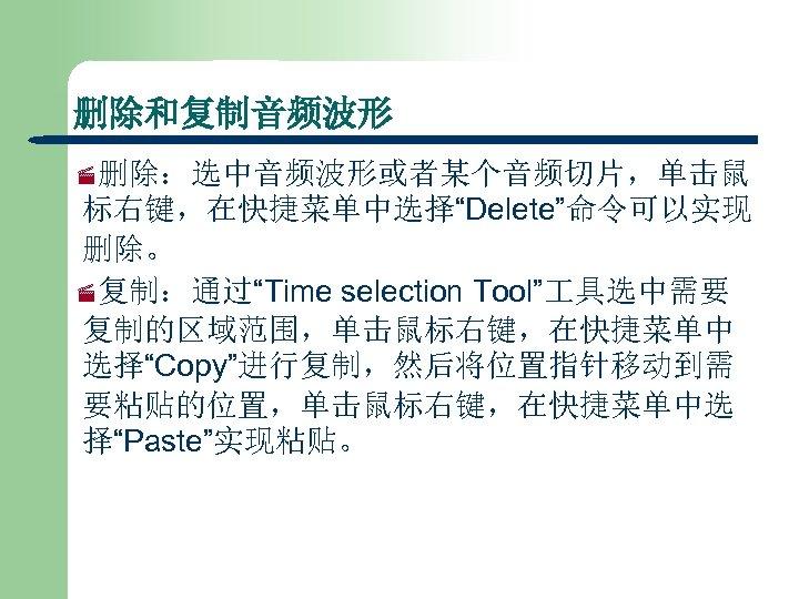 """删除和复制音频波形 ·删除:选中音频波形或者某个音频切片,单击鼠 标右键,在快捷菜单中选择""""Delete""""命令可以实现 删除。 ·复制:通过""""Time selection Tool"""" 具选中需要 复制的区域范围,单击鼠标右键,在快捷菜单中 选择""""Copy""""进行复制,然后将位置指针移动到需 要粘贴的位置,单击鼠标右键,在快捷菜单中选 择""""Paste""""实现粘贴。"""