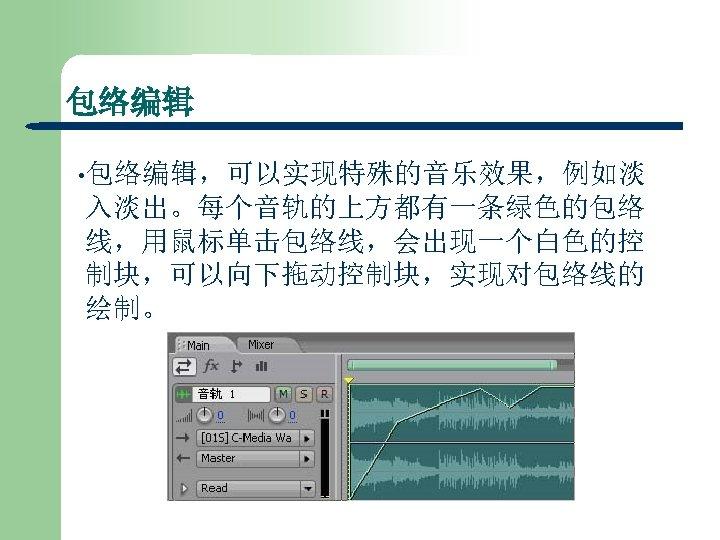 包络编辑 • 包络编辑,可以实现特殊的音乐效果,例如淡 入淡出。每个音轨的上方都有一条绿色的包络 线,用鼠标单击包络线,会出现一个白色的控 制块,可以向下拖动控制块,实现对包络线的 绘制。