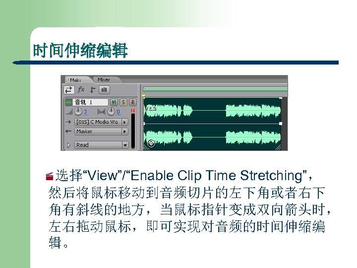 """时间伸缩编辑 Clip Time Stretching"""", 然后将鼠标移动到音频切片的左下角或者右下 角有斜线的地方,当鼠标指针变成双向箭头时, 左右拖动鼠标,即可实现对音频的时间伸缩编 辑。 ·选择""""View""""/""""Enable"""