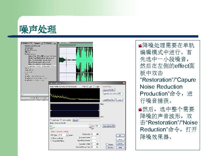 """噪声处理 ·降噪处理需要在单轨 编辑模式中进行。首 先选中一小段噪音, 然后在左侧的effect面 板中双击 """"Restoration""""/""""Capure Noise Reduction Production""""命令,进 行噪音捕获。 ·然后,选中整个需要 降噪的声音波形,双 击""""Restoration""""/""""Noise"""