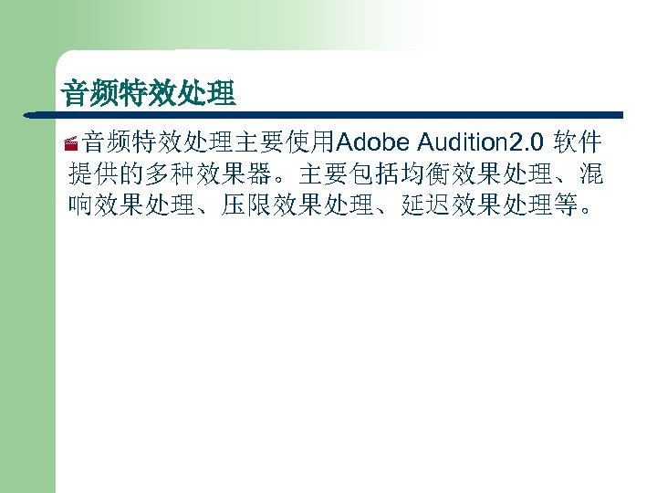音频特效处理 Audition 2. 0 软件 提供的多种效果器。主要包括均衡效果处理、混 响效果处理、压限效果处理、延迟效果处理等。 ·音频特效处理主要使用Adobe