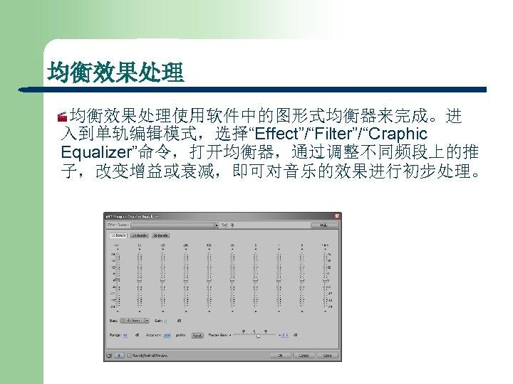 """均衡效果处理 ·均衡效果处理使用软件中的图形式均衡器来完成。进 入到单轨编辑模式,选择""""Effect""""/""""Filter""""/""""Craphic Equalizer""""命令,打开均衡器,通过调整不同频段上的推 子,改变增益或衰减,即可对音乐的效果进行初步处理。"""