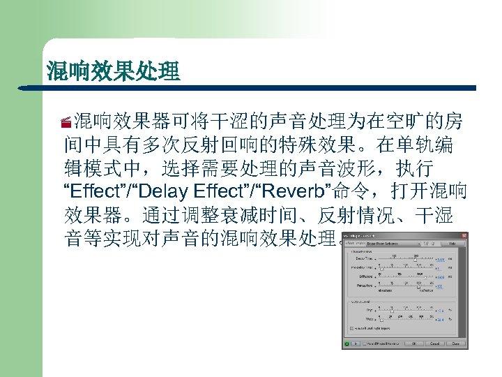 """混响效果处理 ·混响效果器可将干涩的声音处理为在空旷的房 间中具有多次反射回响的特殊效果。在单轨编 辑模式中,选择需要处理的声音波形,执行 """"Effect""""/""""Delay Effect""""/""""Reverb""""命令,打开混响 效果器。通过调整衰减时间、反射情况、干湿 音等实现对声音的混响效果处理。"""