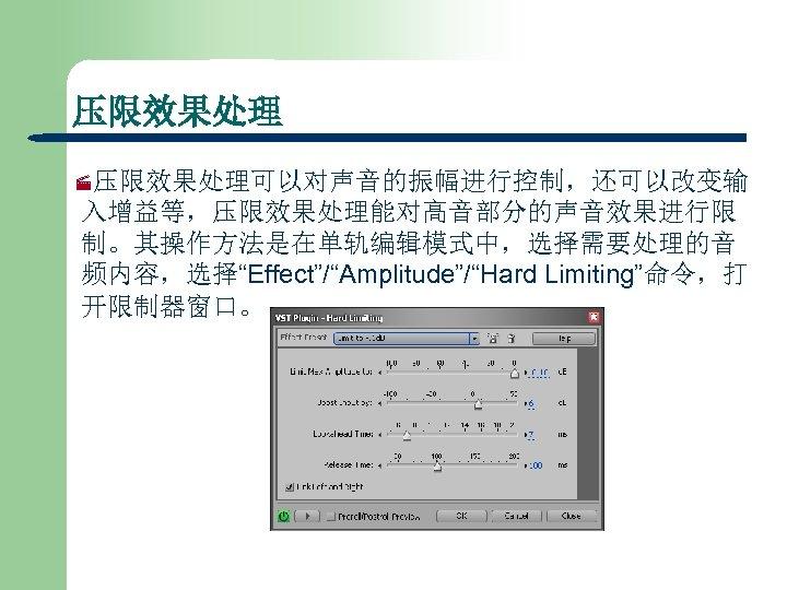 """压限效果处理 ·压限效果处理可以对声音的振幅进行控制,还可以改变输 入增益等,压限效果处理能对高音部分的声音效果进行限 制。其操作方法是在单轨编辑模式中,选择需要处理的音 频内容,选择""""Effect""""/""""Amplitude""""/""""Hard Limiting""""命令,打 开限制器窗口。"""