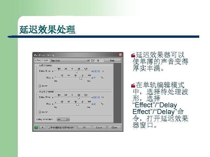 """延迟效果处理 ·延迟效果器可以 使单薄的声音变得 厚实丰满。 ·在单轨编辑模式 中,选择待处理波 形,选择 """"Effect""""/""""Delay""""命 令,打开延迟效果 器窗口。"""