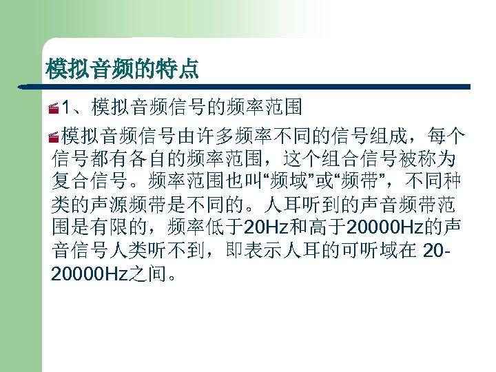 """模拟音频的特点 · 1、模拟音频信号的频率范围 ·模拟音频信号由许多频率不同的信号组成,每个 信号都有各自的频率范围,这个组合信号被称为 复合信号。频率范围也叫""""频域""""或""""频带"""",不同种 类的声源频带是不同的。人耳听到的声音频带范 围是有限的,频率低于20 Hz和高于20000 Hz的声 音信号人类听不到,即表示人耳的可听域在 2020000 Hz之间。"""