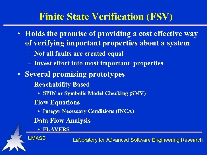 Finite State Verification (FSV) • Holds the promise of providing a cost effective way