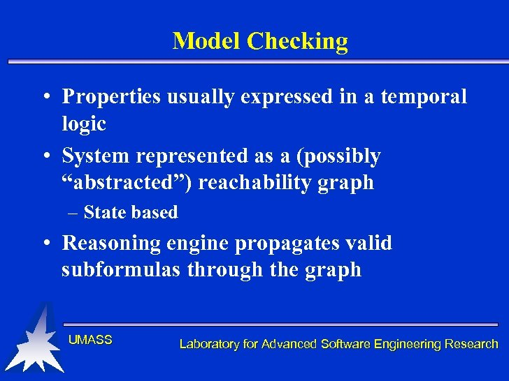 Model Checking • Properties usually expressed in a temporal logic • System represented as