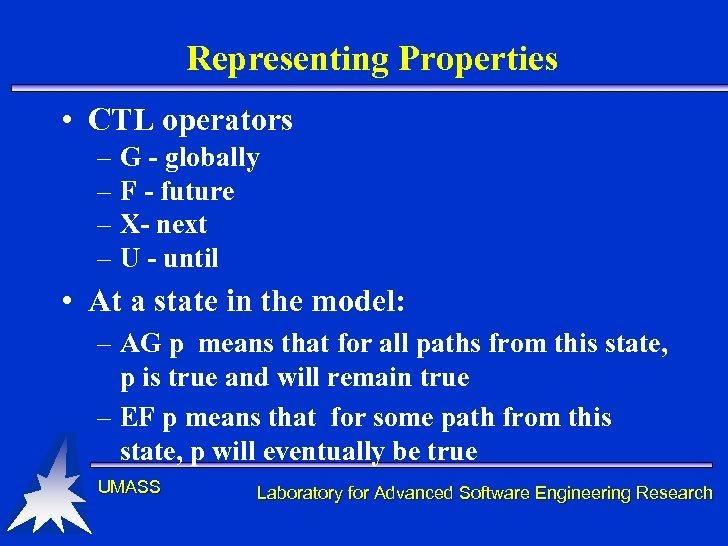 Representing Properties • CTL operators – G - globally – F - future –