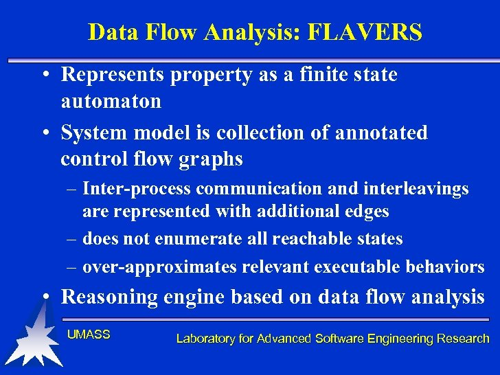 Data Flow Analysis: FLAVERS • Represents property as a finite state automaton • System
