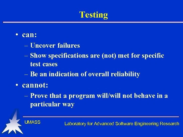 Testing • can: – Uncover failures – Show specifications are (not) met for specific