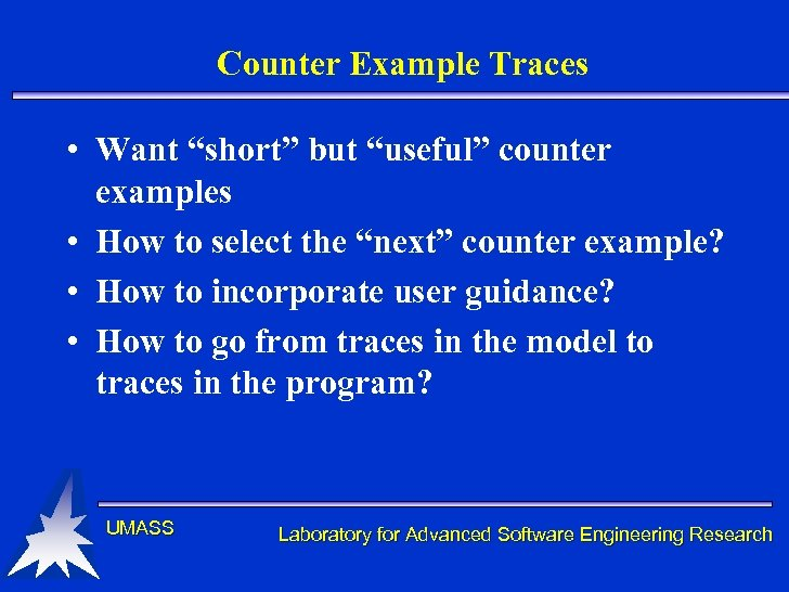 "Counter Example Traces • Want ""short"" but ""useful"" counter examples • How to select"