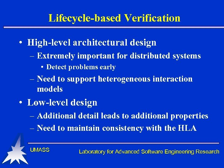 Lifecycle-based Verification • High-level architectural design – Extremely important for distributed systems • Detect