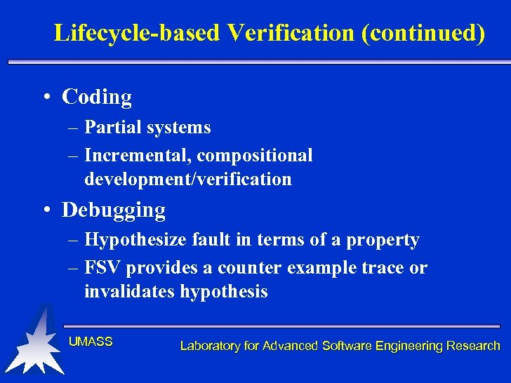 Lifecycle-based Verification (continued) • Coding – Partial systems – Incremental, compositional development/verification • Debugging