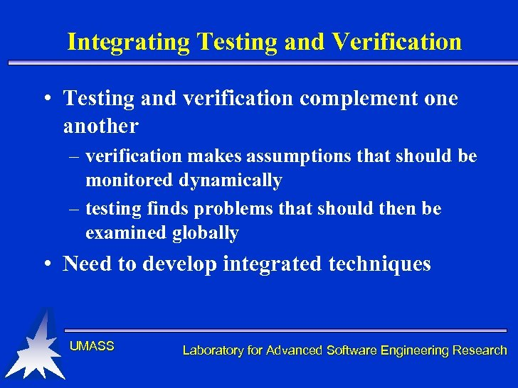 Integrating Testing and Verification • Testing and verification complement one another – verification makes