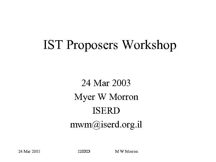 IST Proposers Workshop 24 Mar 2003 Myer W Morron ISERD mwm@iserd. org. il 24