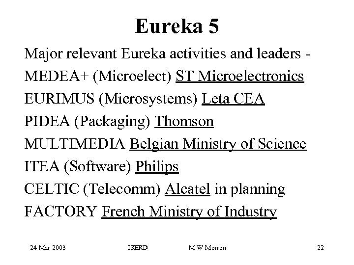 Eureka 5 Major relevant Eureka activities and leaders MEDEA+ (Microelect) ST Microelectronics EURIMUS (Microsystems)