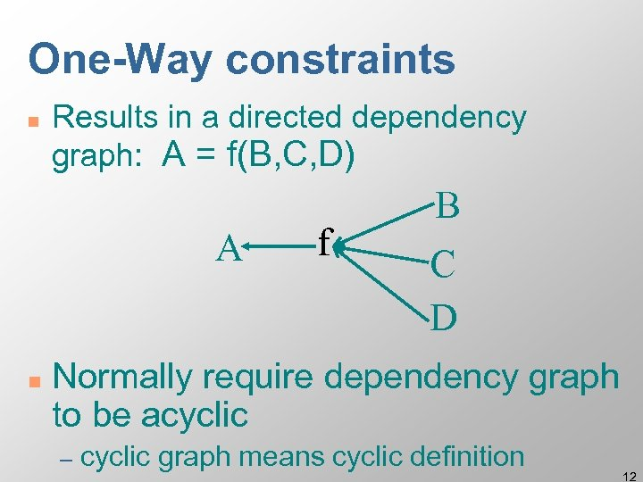 One-Way constraints n Results in a directed dependency graph: A = f(B, C, D)