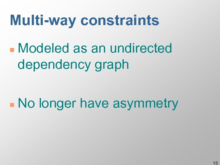 Multi-way constraints n n Modeled as an undirected dependency graph No longer have asymmetry