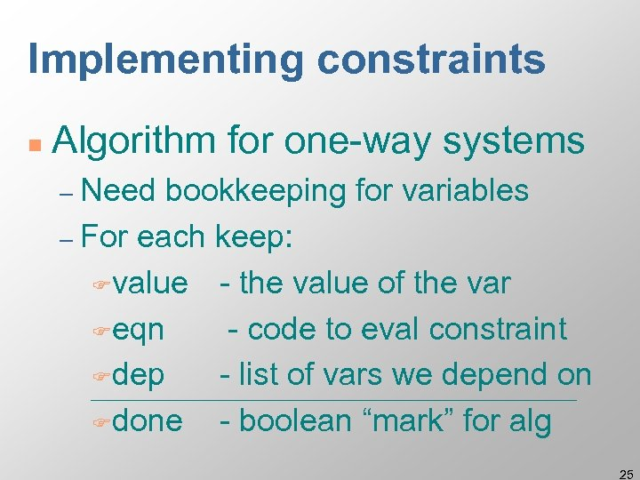 Implementing constraints n Algorithm for one-way systems – Need bookkeeping for variables – For