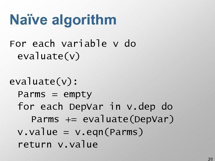 Naïve algorithm For each variable v do evaluate(v): Parms = empty for each Dep.