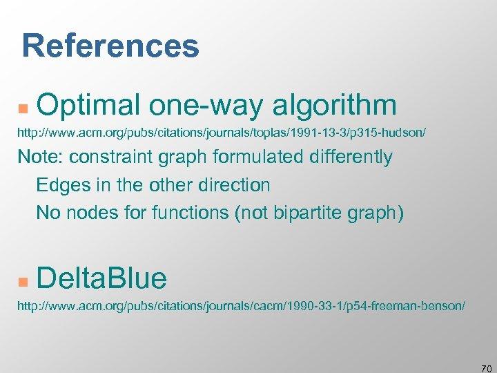 References n Optimal one-way algorithm http: //www. acm. org/pubs/citations/journals/toplas/1991 -13 -3/p 315 -hudson/ Note:
