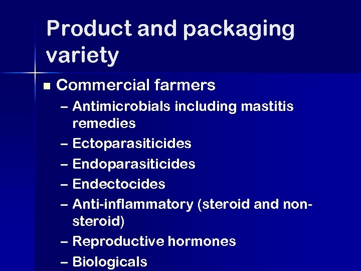 Product and packaging variety n Commercial farmers – Antimicrobials including mastitis remedies – Ectoparasiticides