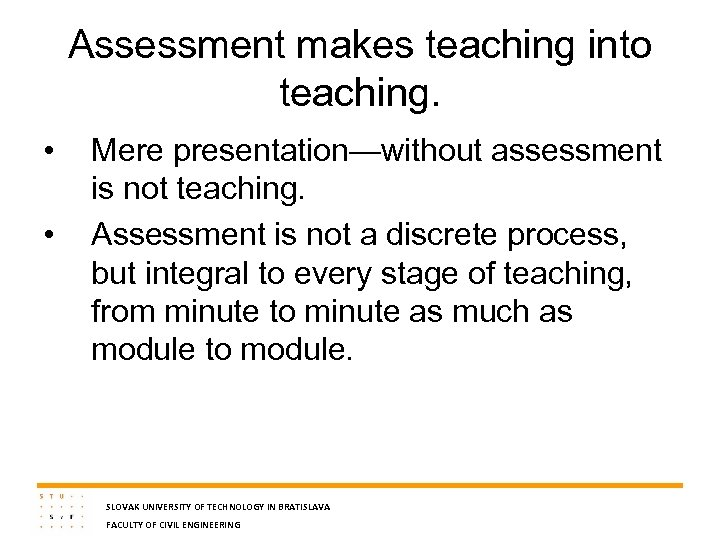 Assessment makes teaching into teaching. • • Mere presentation—without assessment is not teaching. Assessment