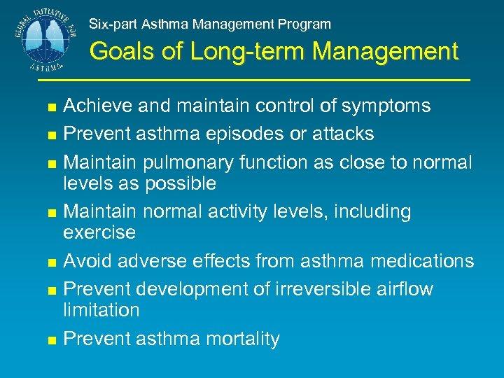 Six-part Asthma Management Program Goals of Long-term Management Achieve and maintain control of symptoms