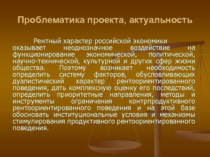 Проблематика проекта, актуальность Рентный характер российской экономики оказывает неоднозначное воздействие на функционирование экономической, политической,