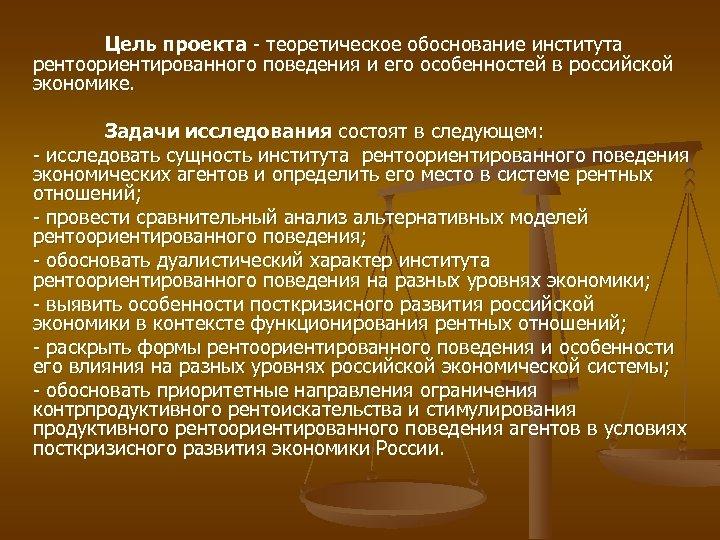 Цель проекта теоретическое обоснование института рентоориентированного поведения и его особенностей в российской экономике. Задачи