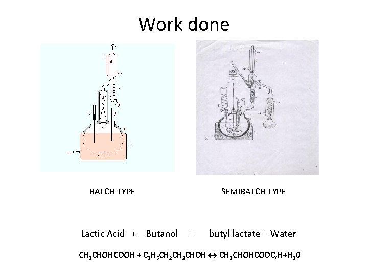 Work done BATCH TYPE SEMIBATCH TYPE Lactic Acid + Butanol = butyl lactate +