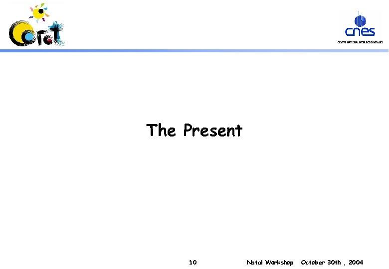 The Present 10 Natal Workshop October 30 th , 2004