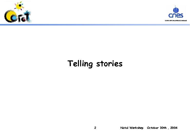 Telling stories 2 Natal Workshop October 30 th , 2004