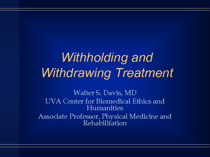Withholding and Withdrawing Treatment Walter S. Davis, MD UVA Center for Biomedical Ethics and