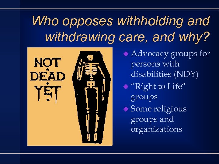 Who opposes withholding and withdrawing care, and why? u Advocacy groups for persons with