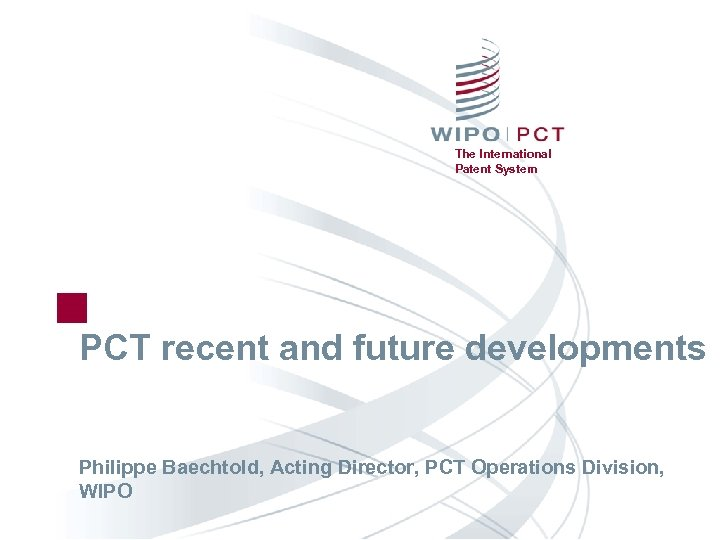 The International Patent System PCT recent and future developments Philippe Baechtold, Acting Director, PCT