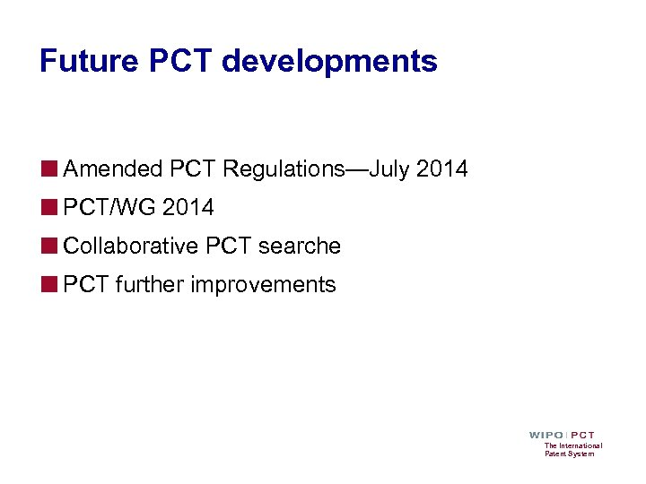 Future PCT developments ■ Amended PCT Regulations—July 2014 ■ PCT/WG 2014 ■ Collaborative PCT