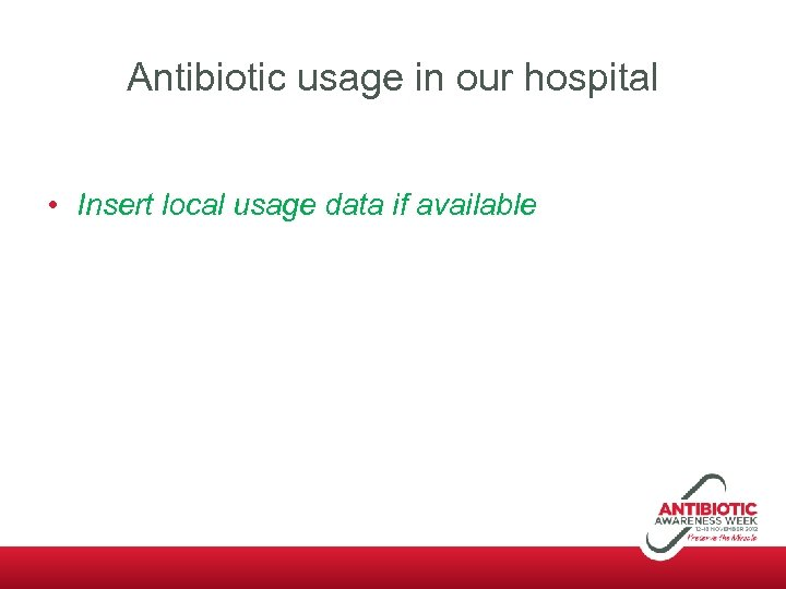 Antibiotic usage in our hospital • Insert local usage data if available
