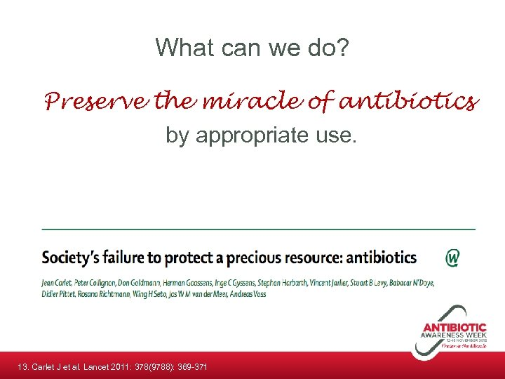 What can we do? Preserve the miracle of antibiotics by appropriate use. 13. Carlet